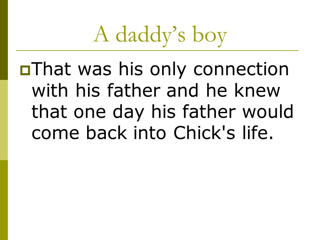 A daddy's boy  That was his only connection with his father and he knew that one day his father would come back into Chick's life.
