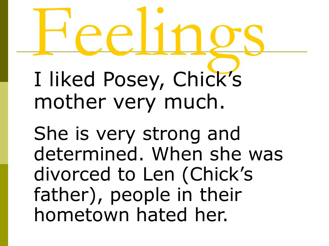 Feelings I liked Posey, Chick's mother very much. She is very strong and determined. When she was divorced to Len (Chick's father), people in their ho