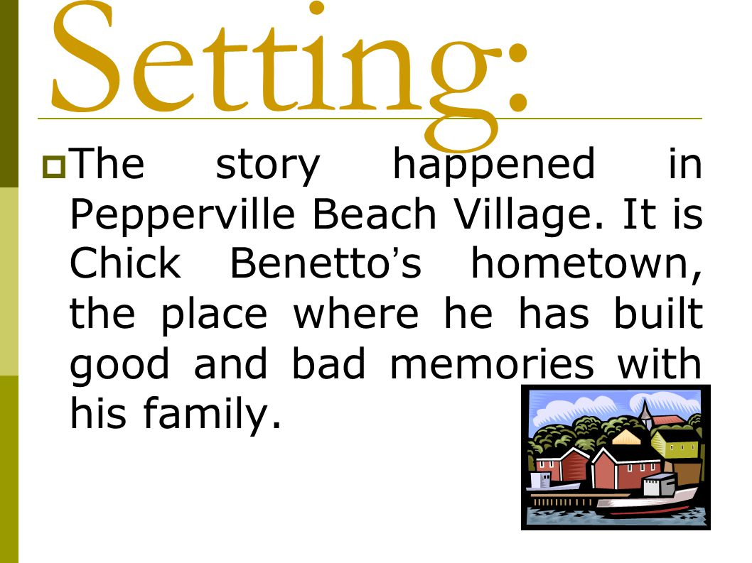  The story happened in Pepperville Beach Village. It is Chick Benetto ' s hometown, the place where he has built good and bad memories with his famil