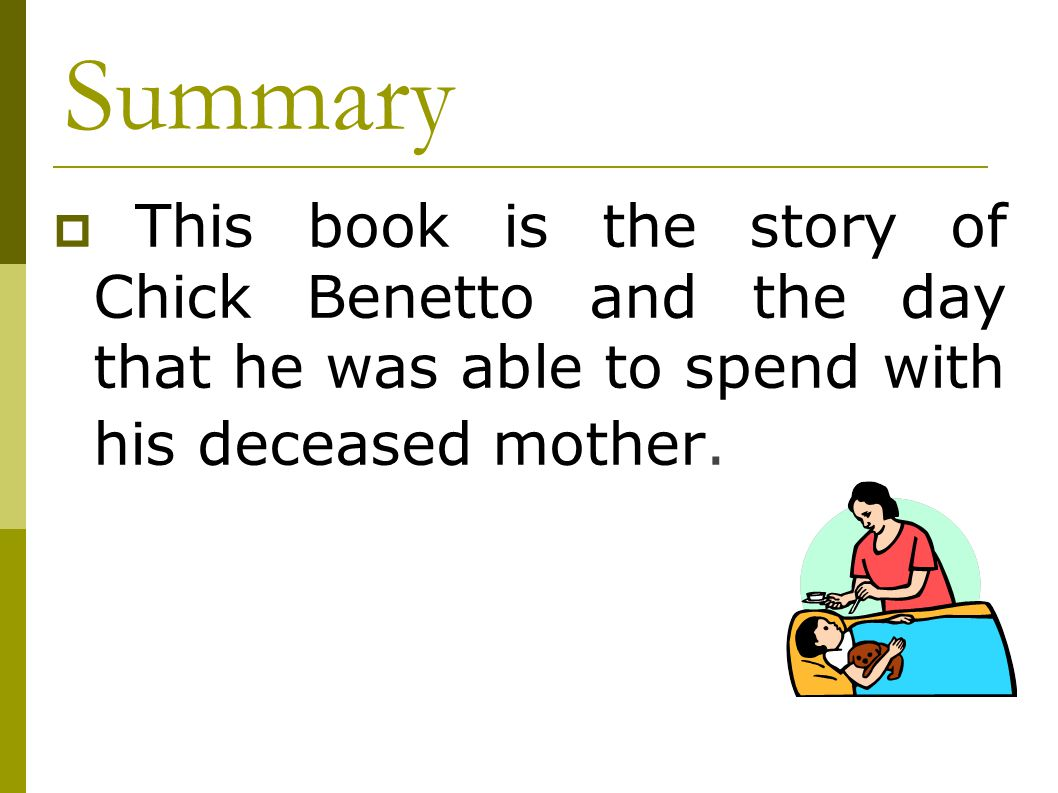 Summary  This book is the story of Chick Benetto and the day that he was able to spend with his deceased mother.