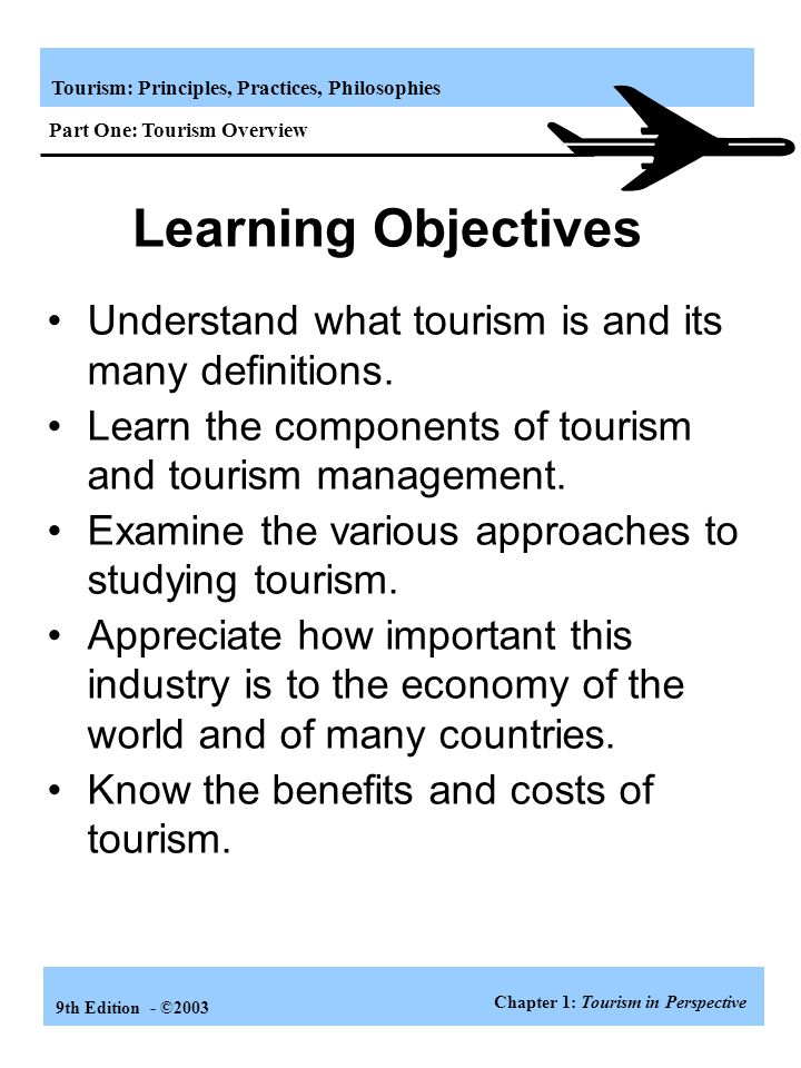 Tourism: Principles, Practices, Philosophies 9th Edition - ©2003 Travelers tend to be more selective in their emphasis on travel motives with experience Self-esteem/development needs Fulfillment needs Relationship needs Safety/security needs Physiological Other=directed Self=directed Other=directed Self=directed Other=directed Externally oriented Internally oriented Travelers have multiple motives in their pattern of needs even though one category of needs may be more dominant Need for self-actualization Need for flow experiences Need for status Need for respect and recognition Need for achievement Need for self-development Need for growth Need for curiosity/mental stimulation Need for mastery, control, competence Need for self-efficacy Need to repeat intrinsically satisfying behaviors Need to reduce anxiety about others Need to affiliate Need to give love, direction Need to reduce anxiety Need to predict and explain the world Need for security Need for escape, excitement, curiosity Need for arousal, external excitement and stimulation Need for sex, eating, drinking Need for relaxation (manage arousal level) A spine or core of needs for nearly all travelers seems to include relationships, curiosity, and relaxation Chapter 9: Motivation for Pleasure Travel Part Three: Understanding Travel Behavior