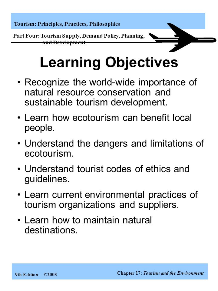 Tourism: Principles, Practices, Philosophies 9th Edition - ©2003 Goals of Tourism Development 1.Provide a framework for raising the living standard of