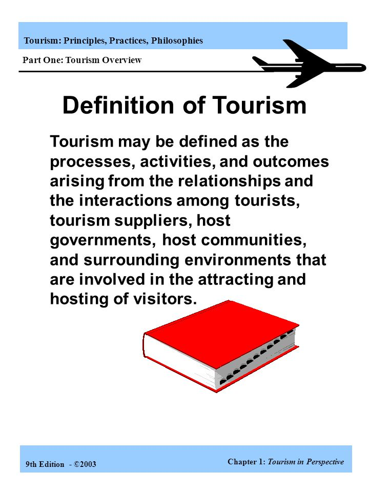 Tourism: Principles, Practices, Philosophies 9th Edition - ©2003 Definition of Tourism Tourism may be defined as the processes, activities, and outcomes arising from the relationships and the interactions among tourists, tourism suppliers, host governments, host communities, and surrounding environments that are involved in the attracting and hosting of visitors.