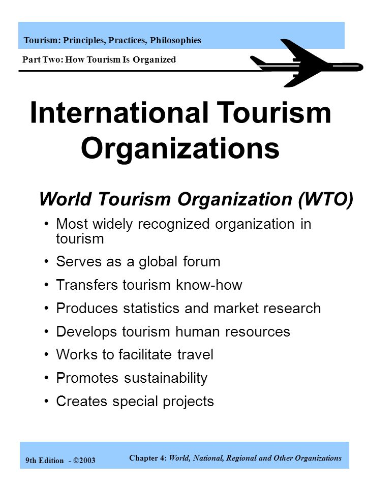 Tourism: Principles, Practices, Philosophies 9th Edition - ©2003 International Tourism Organizations Some goals of WTTC are: 1.Work with governments t