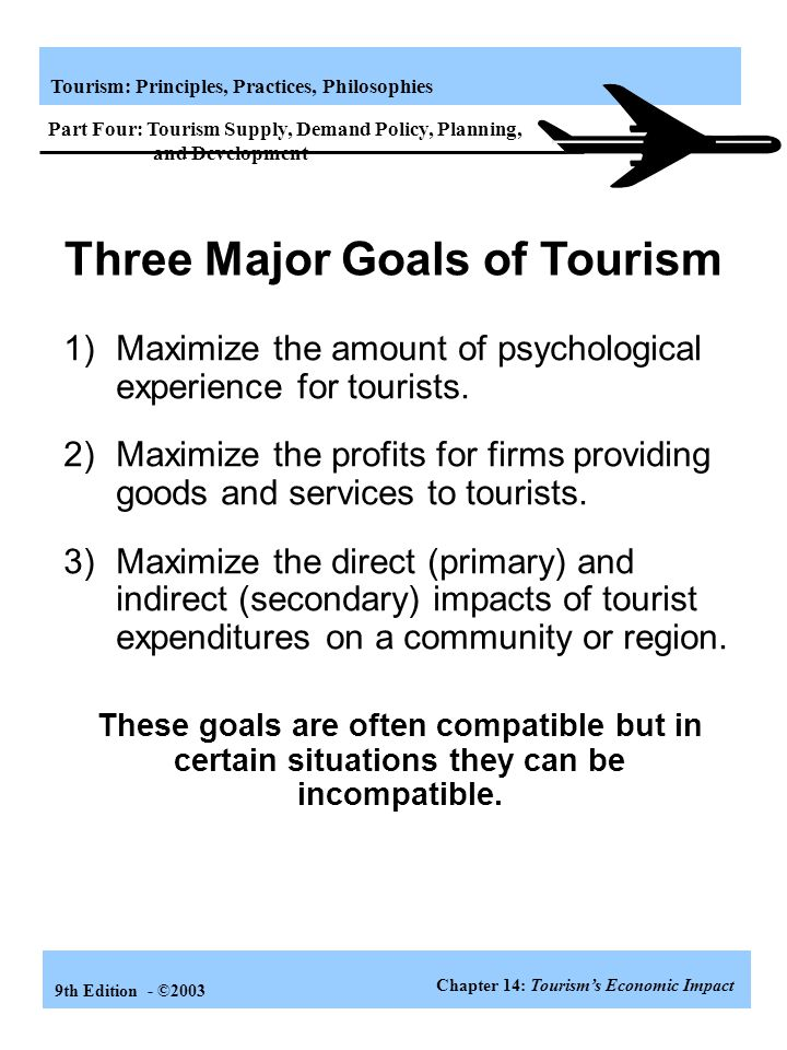 Tourism: Principles, Practices, Philosophies 9th Edition - ©2003 Learning Objectives Know the economic generators and impact of tourism Perceive the e