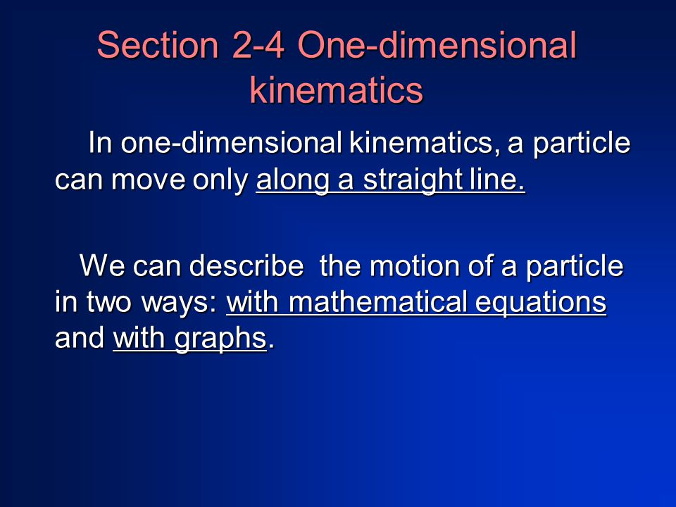 Section 2-4 One-dimensional kinematics In one-dimensional kinematics, a particle can move only along a straight line.
