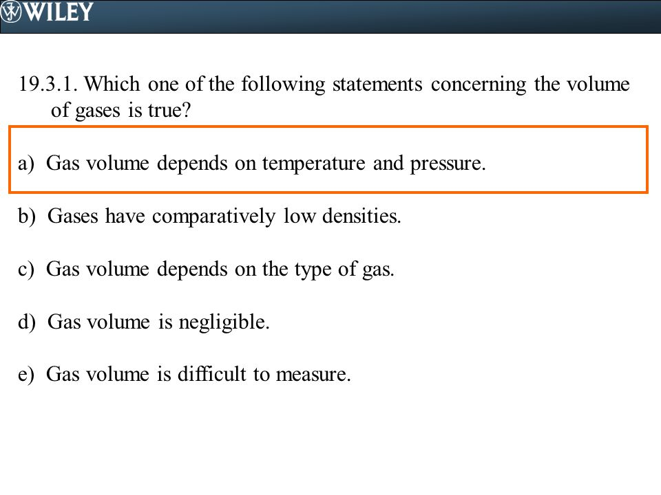 19.3.1. Which one of the following statements concerning the volume of gases is true? a) Gas volume depends on temperature and pressure. b) Gases have