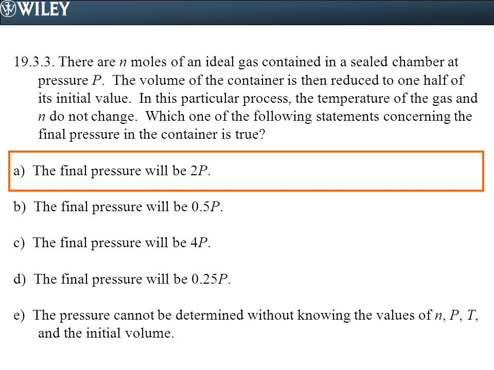 19.3.3. There are n moles of an ideal gas contained in a sealed chamber at pressure P. The volume of the container is then reduced to one half of its