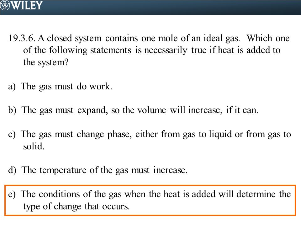 19.3.6. A closed system contains one mole of an ideal gas. Which one of the following statements is necessarily true if heat is added to the system? a