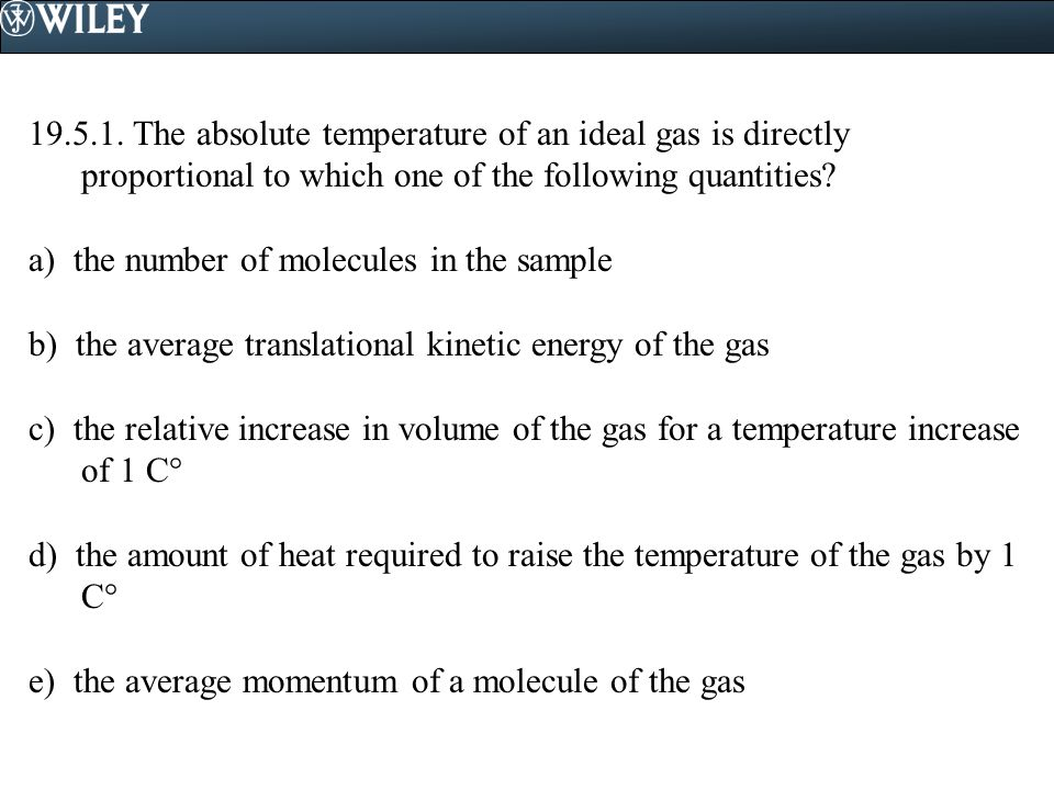 19.5.1. The absolute temperature of an ideal gas is directly proportional to which one of the following quantities? a) the number of molecules in the