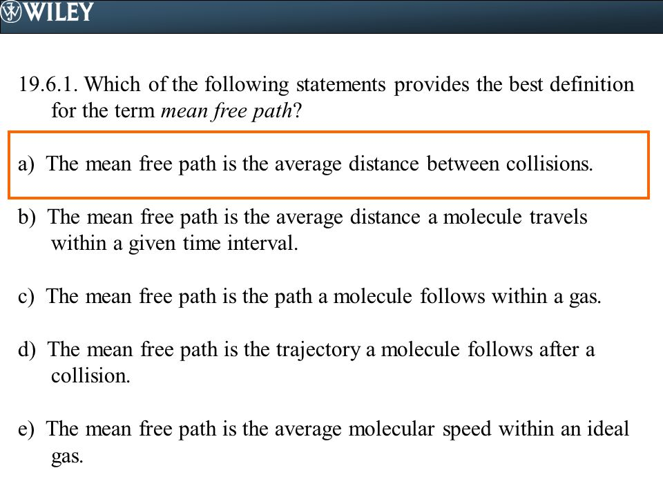 19.6.1. Which of the following statements provides the best definition for the term mean free path? a) The mean free path is the average distance betw