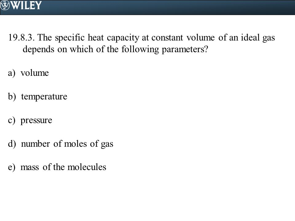 19.8.3. The specific heat capacity at constant volume of an ideal gas depends on which of the following parameters? a) volume b) temperature c) pressu