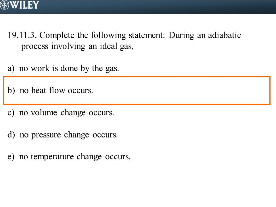 19.11.3. Complete the following statement: During an adiabatic process involving an ideal gas, a) no work is done by the gas. b) no heat flow occurs.