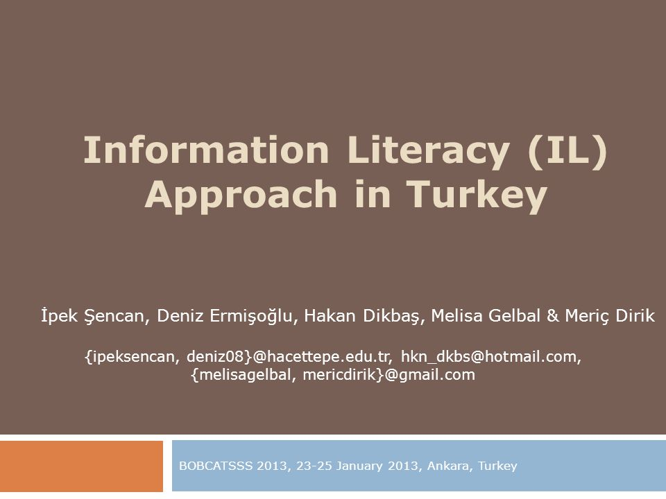 Information Literacy (IL) Approach in Turkey BOBCATSSS 2013, 23-25 January 2013, Ankara, Turkey İpek Şencan, Deniz Ermişoğlu, Hakan Dikbaş, Melisa Gelbal & Meriç Dirik {ipeksencan, deniz08}@hacettepe.edu.tr, hkn_dkbs@hotmail.com, {melisagelbal, mericdirik}@gmail.com