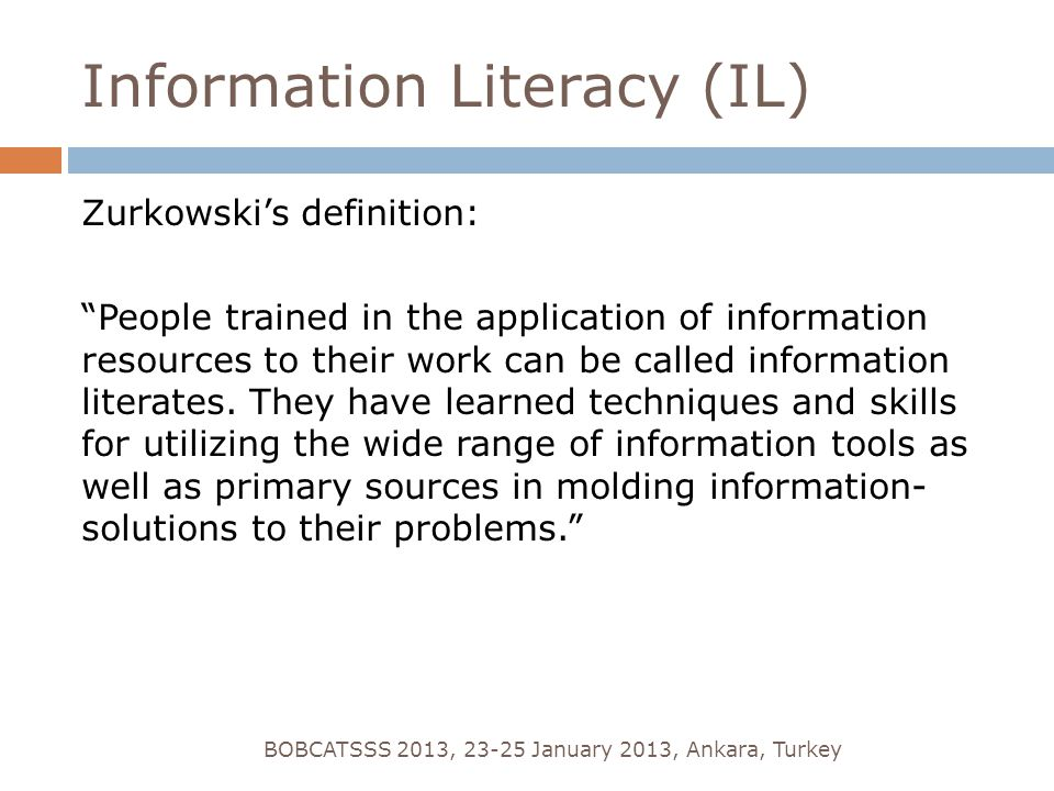 Information Literacy (IL) Zurkowski's definition: People trained in the application of information resources to their work can be called information literates.