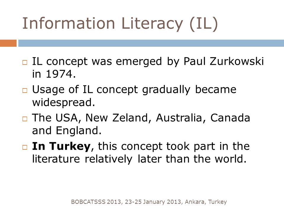 Information Literacy (IL) BOBCATSSS 2013, 23-25 January 2013, Ankara, Turkey  IL concept was emerged by Paul Zurkowski in 1974.