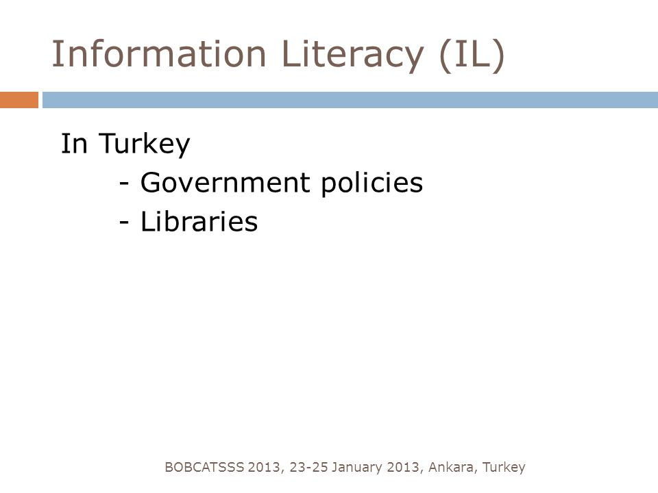 Information Literacy (IL) In Turkey - Government policies - Libraries BOBCATSSS 2013, 23-25 January 2013, Ankara, Turkey