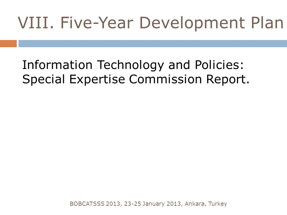 VIII. Five-Year Development Plan Information Technology and Policies: Special Expertise Commission Report. BOBCATSSS 2013, 23-25 January 2013, Ankara,