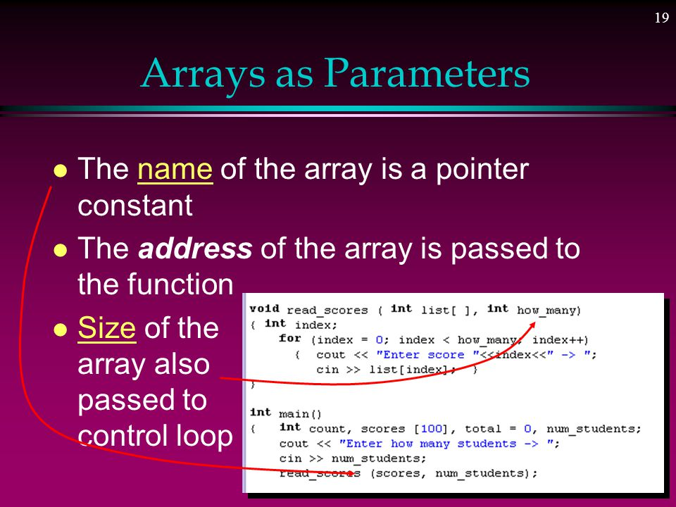 18 Arrays as Parameters l This is one task that CAN be done to the WHOLE array l C++ always passes arrays by reference