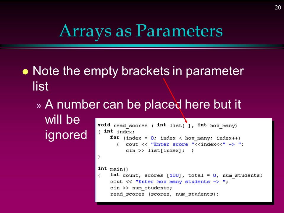 19 Arrays as Parameters l The name of the array is a pointer constant l The address of the array is passed to the function l Size of the array also passed to control loop