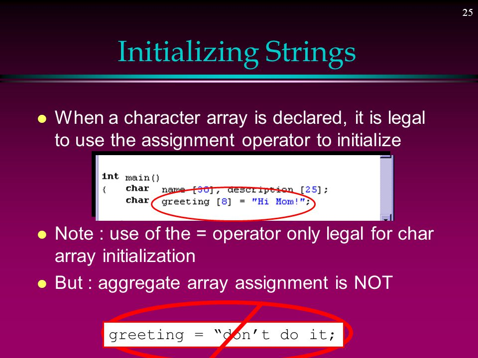 24 Working with Character Strings l String => a collection of characters interpreted as a single item » a structured data item » in C++ a null-terminated sequence of characters stored in a char array l All strings in C++ are terminated by the null character » character 0, '\0'