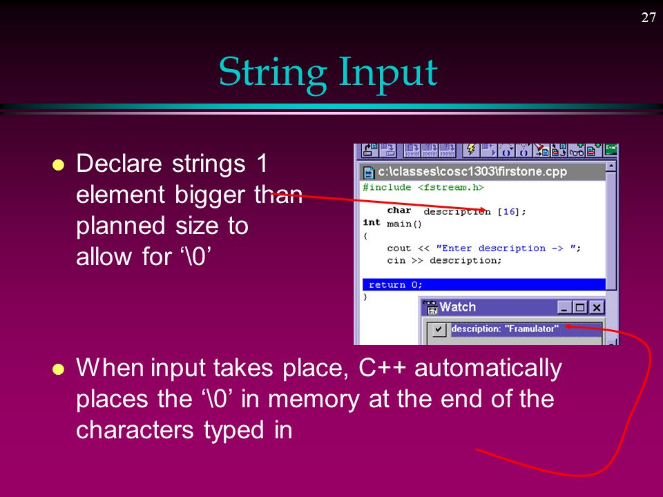26 String Output l Strings (character arrays) are handled differently than other types of arrays l This would NOT be allowed l This is legal: int num_list [100];...