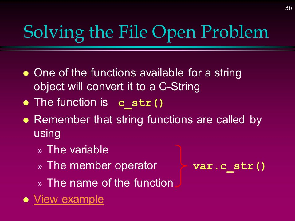 35 Another Problem l Some functions require C-strings as parameters » The.open() command for files The.open() command for files l C-strings are terminated by the null character (character 0) » Such functions are looking for that l String objects are built differently