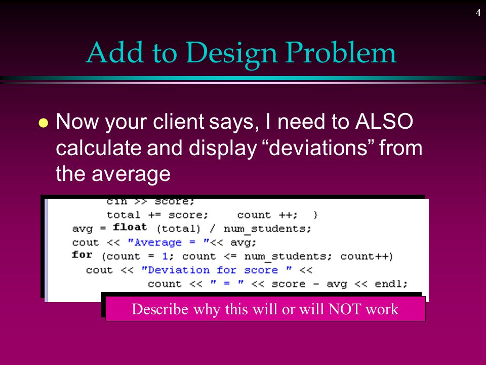 4 Add to Design Problem l Now your client says, I need to ALSO calculate and display deviations from the average Describe why this will or will NOT work