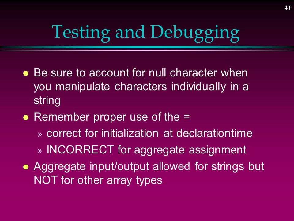 40 Testing and Debugging Hints l Omitting array size in declaration » when array declared formal parameter » when array initialized at declaration l Don't pass component when function expects entire array l Declare array size as max ever needed » process only part of array which is used l Pass array name and length to functions which process array or sub array