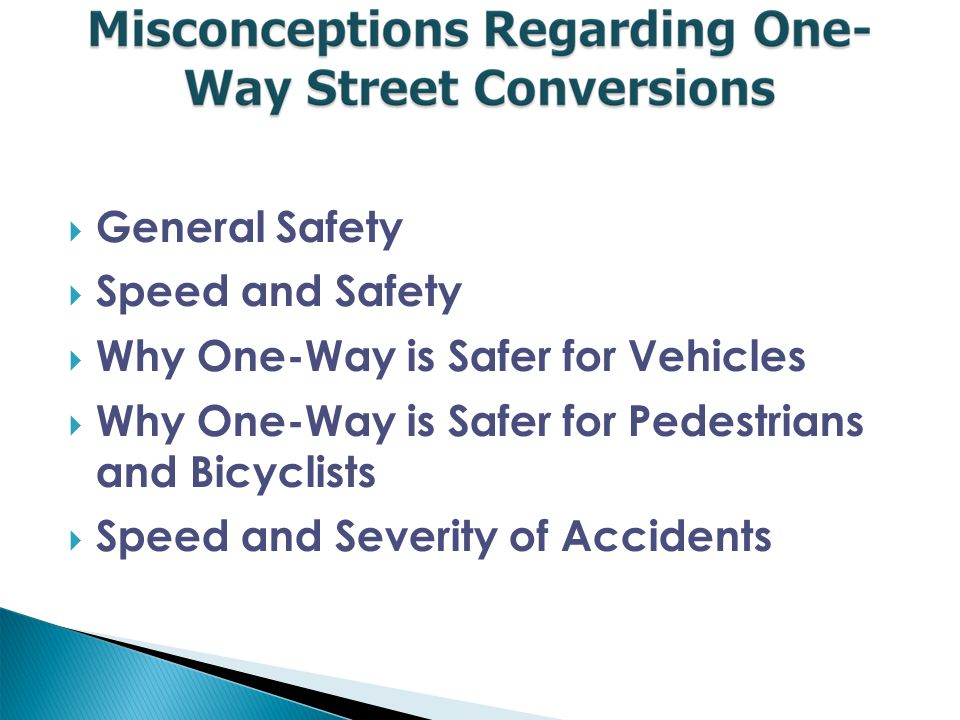  General Safety  Speed and Safety  Why One-Way is Safer for Vehicles  Why One-Way is Safer for Pedestrians and Bicyclists  Speed and Severity of Accidents