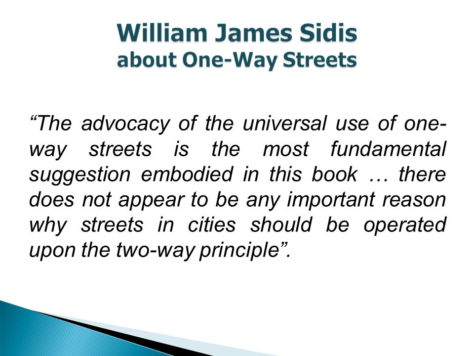 The advocacy of the universal use of one- way streets is the most fundamental suggestion embodied in this book … there does not appear to be any important reason why streets in cities should be operated upon the two-way principle .