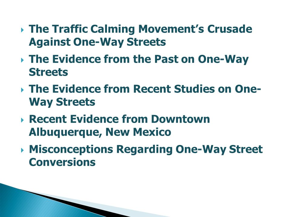  The Traffic Calming Movement's Crusade Against One-Way Streets  The Evidence from the Past on One-Way Streets  The Evidence from Recent Studies on One- Way Streets  Recent Evidence from Downtown Albuquerque, New Mexico  Misconceptions Regarding One-Way Street Conversions