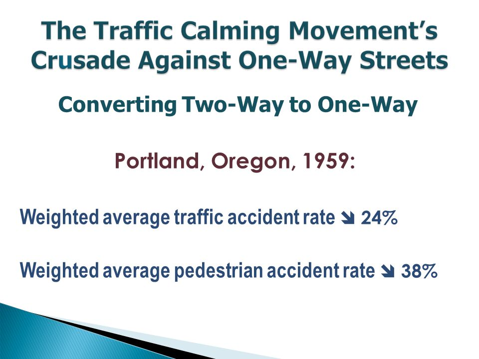 Converting Two-Way to One-Way Portland, Oregon, 1959: Weighted average traffic accident rate  24% Weighted average pedestrian accident rate  38%