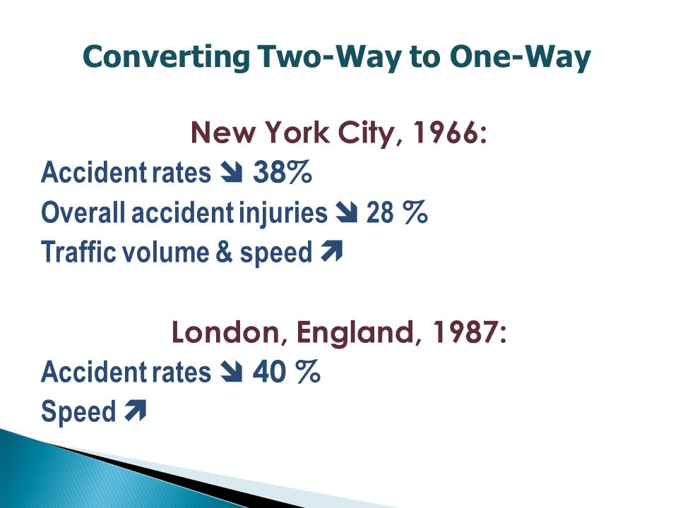 New York City, 1966: Accident rates  38% Overall accident injuries  28 % Traffic volume & speed  London, England, 1987: Accident rates  40 % Speed  Converting Two-Way to One-Way