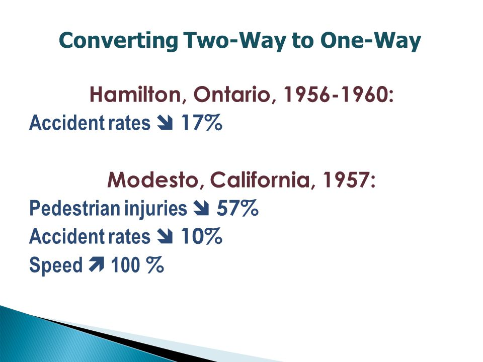 Hamilton, Ontario, 1956-1960: Accident rates  17% Modesto, California, 1957: Pedestrian injuries  57% Accident rates  10% Speed  100 % Converting Two-Way to One-Way