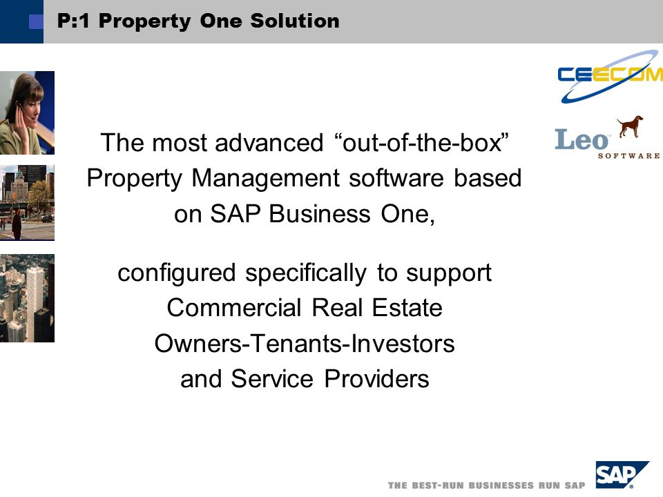 P:1 Property One Solution The most advanced out-of-the-box Property Management software based on SAP Business One, configured specifically to support Commercial Real Estate Owners-Tenants-Investors and Service Providers