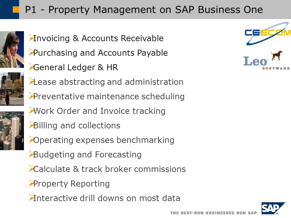 P1 - Property Management on SAP Business One  Invoicing & Accounts Receivable  Purchasing and Accounts Payable  General Ledger & HR  Lease abstracting and administration  Preventative maintenance scheduling  Work Order and Invoice tracking  Billing and collections  Operating expenses benchmarking  Budgeting and Forecasting  Calculate & track broker commissions  Property Reporting  Interactive drill downs on most data