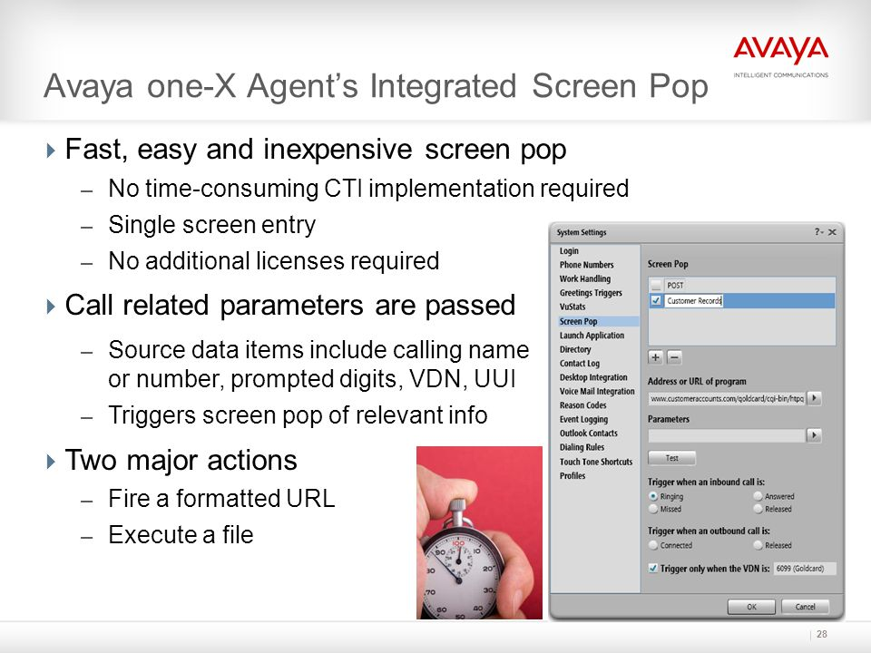 28 Avaya one-X Agent's Integrated Screen Pop  Fast, easy and inexpensive screen pop – No time-consuming CTI implementation required – Single screen e