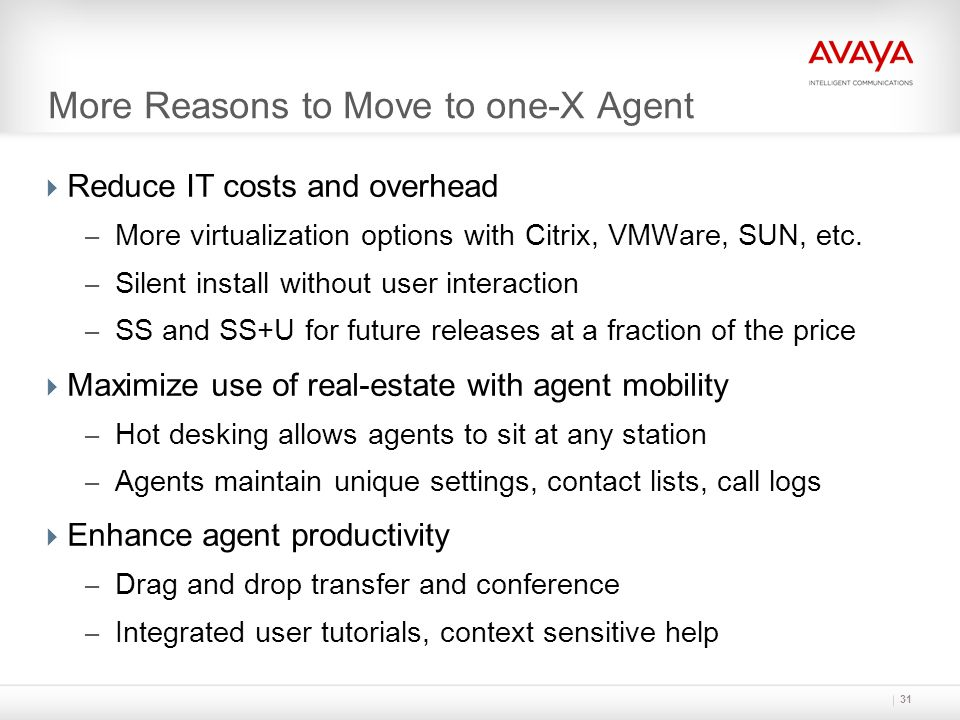 31 More Reasons to Move to one-X Agent  Reduce IT costs and overhead – More virtualization options with Citrix, VMWare, SUN, etc. – Silent install wi