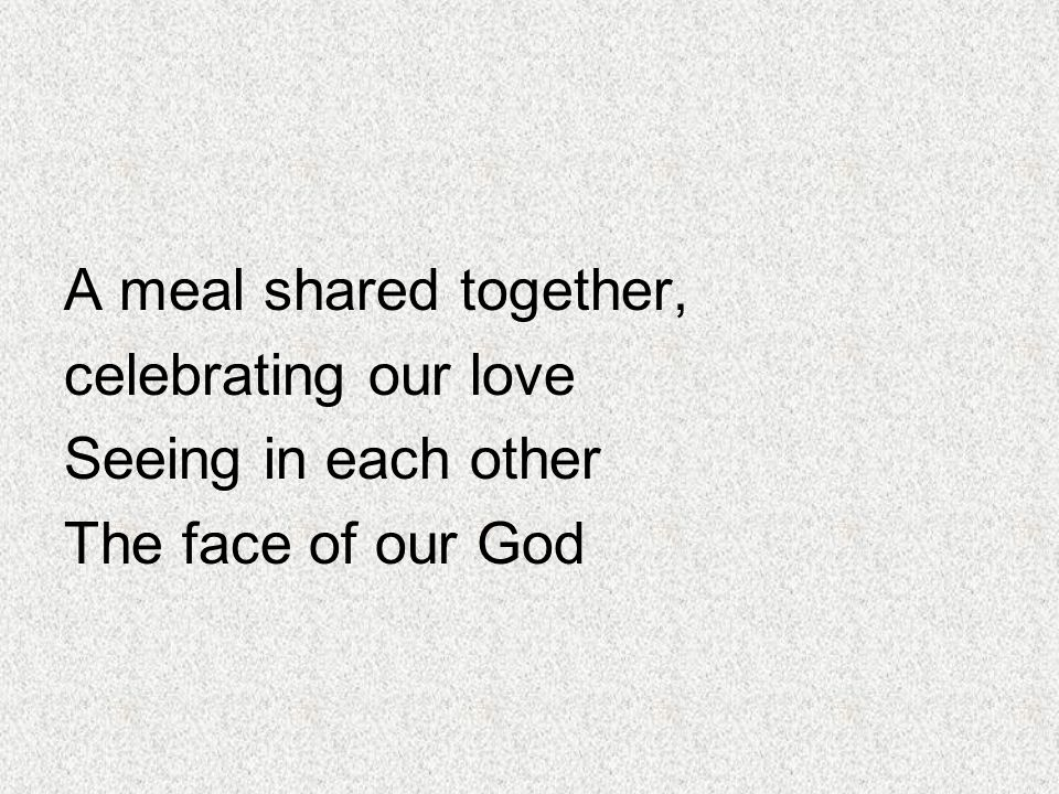 A meal shared together, celebrating our love Seeing in each other The face of our God