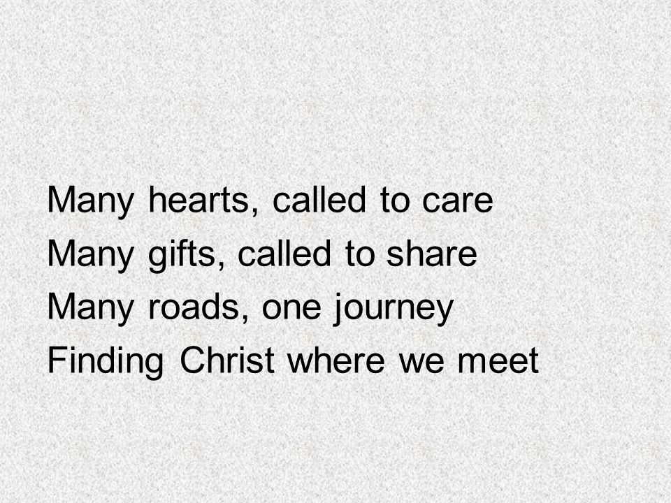 Many hearts, called to care Many gifts, called to share Many roads, one journey Finding Christ where we meet