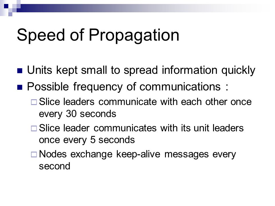 Speed of Propagation Units kept small to spread information quickly Possible frequency of communications :  Slice leaders communicate with each other once every 30 seconds  Slice leader communicates with its unit leaders once every 5 seconds  Nodes exchange keep-alive messages every second
