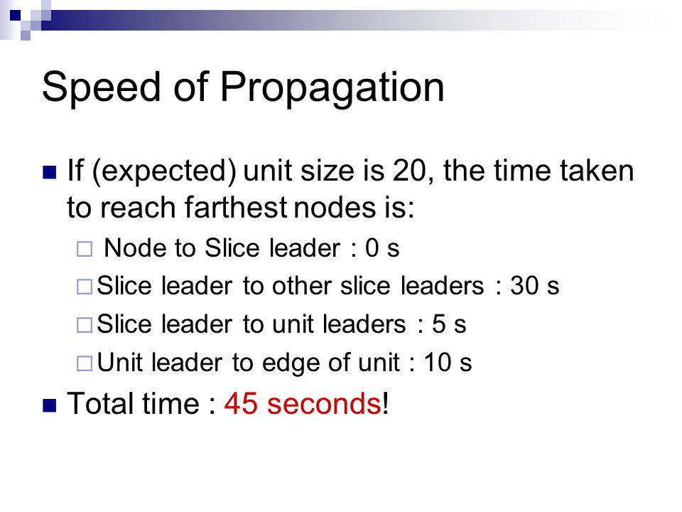 Speed of Propagation If (expected) unit size is 20, the time taken to reach farthest nodes is:  Node to Slice leader : 0 s  Slice leader to other slice leaders : 30 s  Slice leader to unit leaders : 5 s  Unit leader to edge of unit : 10 s Total time : 45 seconds!