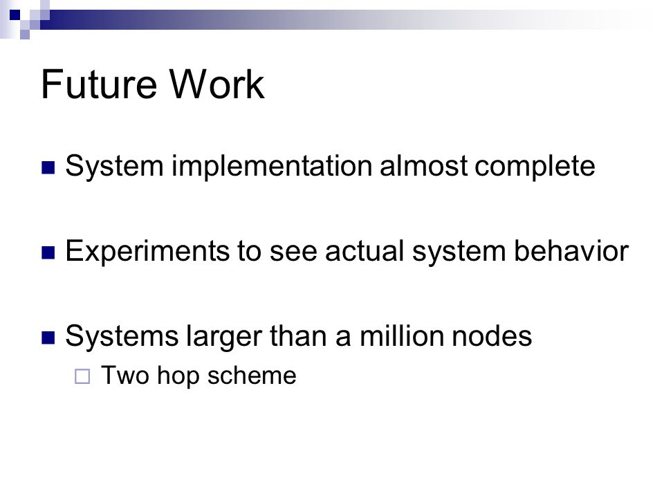 Future Work System implementation almost complete Experiments to see actual system behavior Systems larger than a million nodes  Two hop scheme