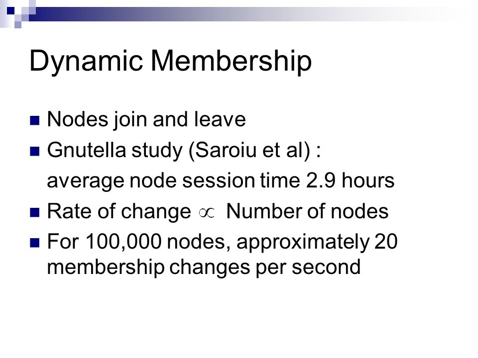 Dynamic Membership Nodes join and leave Gnutella study (Saroiu et al) : average node session time 2.9 hours Rate of change Number of nodes For 100,000 nodes, approximately 20 membership changes per second