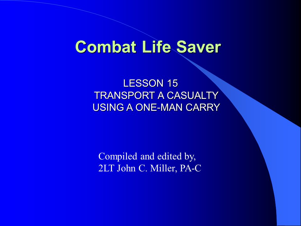 LESSON 15 TRANSPORT A CASUALTY USING A ONE-MAN CARRY INTRODUCTION One-man manual carries are used to move a casualty when the time or materials needed to make a litter are not available and/or other personnel are not available to assist you in moving the casualty.