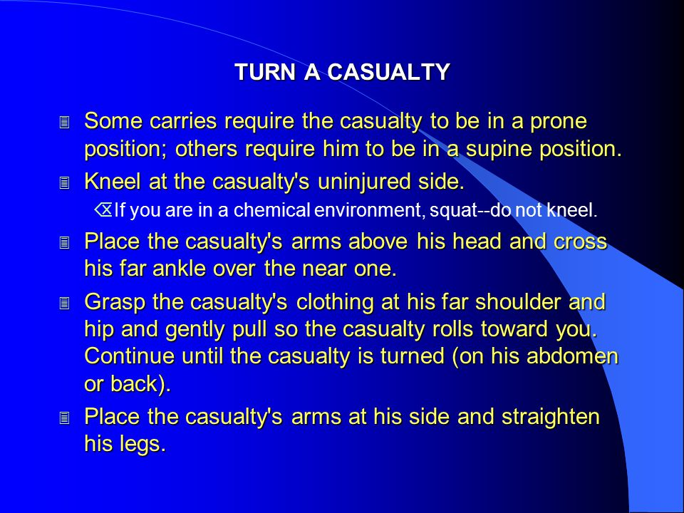 TURN A CASUALTY 3 Some carries require the casualty to be in a prone position; others require him to be in a supine position. 3 Kneel at the casualty'