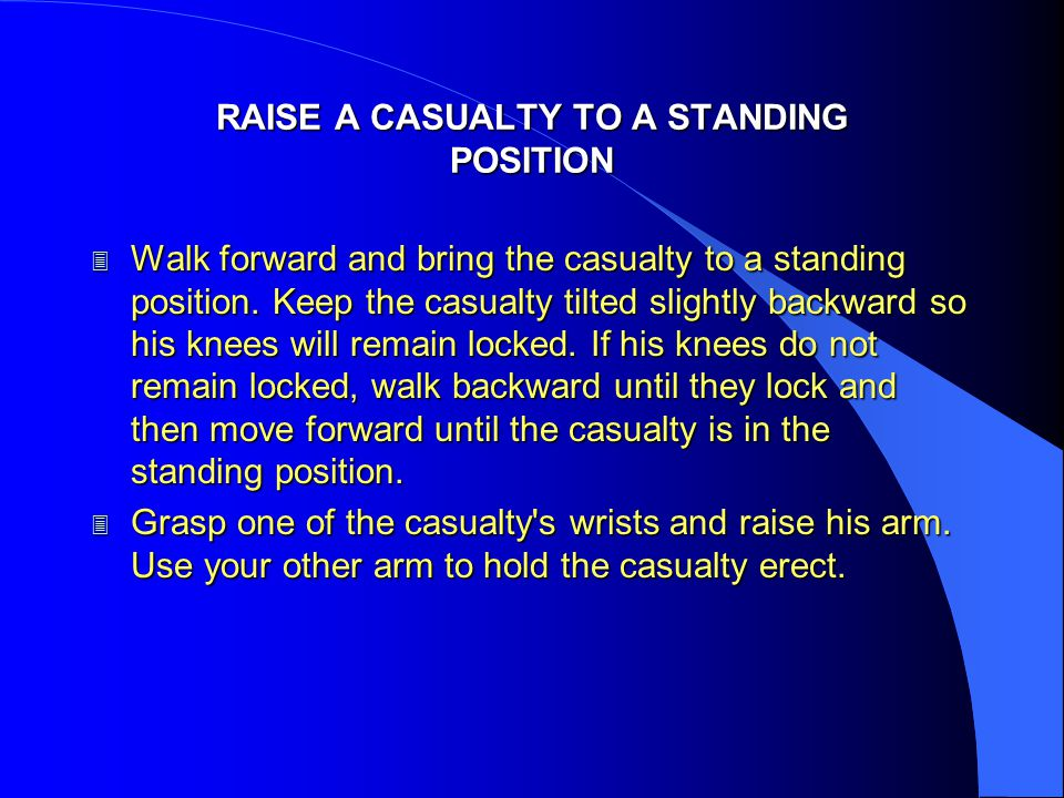 RAISE A CASUALTY TO A STANDING POSITION 3 Walk forward and bring the casualty to a standing position. Keep the casualty tilted slightly backward so hi