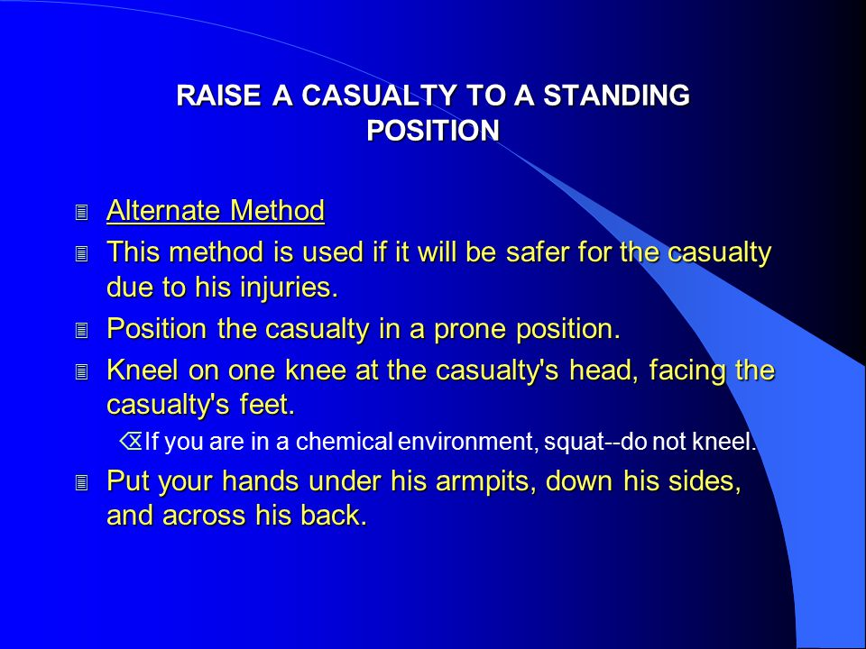 RAISE A CASUALTY TO A STANDING POSITION 3 Alternate Method 3 This method is used if it will be safer for the casualty due to his injuries. 3 Position