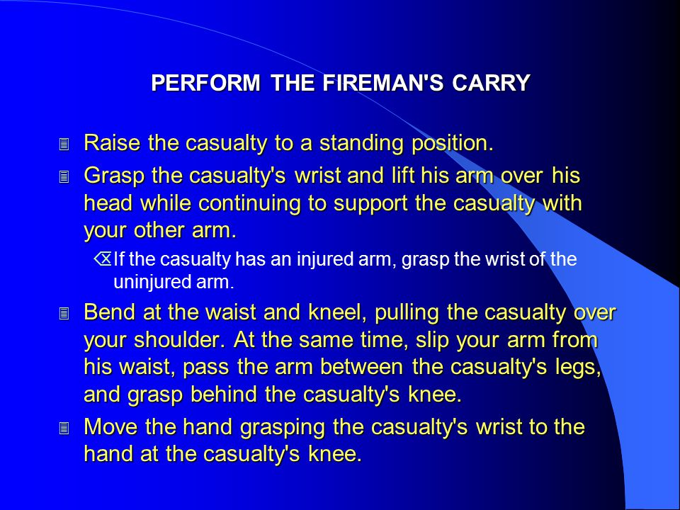 PERFORM THE FIREMAN'S CARRY 3 Raise the casualty to a standing position. 3 Grasp the casualty's wrist and lift his arm over his head while continuing